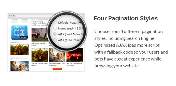 Choose from 4 different pagination styles, including Search Engine Optimized AJAX load more script with a fallback code so your users and bots have a great experience while browsing your website.