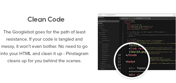 Clean Code - The Googlebot goes for the path of least resistance. If your code is tangled and messy, it won't even bother. No need to go into your HTML and clean it up - Pinstagram cleans up for you behind the scenes.