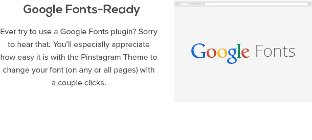 Google Fonts-Ready - Ever try to use a Google Fonts plugin? Sorry to hear that. You'll especially appreciate how easy it is with the Pinstagram Theme to change your font (on any or all pages) with a couple clicks