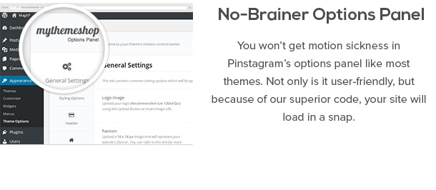 No-Brainer Options Panel - You won't get motion sickness in Pinstagram's options panel like most themes. Not only is it user-friendly, but because of our superior code, your site will load in a snap.
