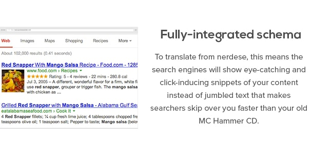 Fully-integrated schema - To translate from nerdese, this means the search engines will show eye-catching and click-inducing snippets of your content instead of jumbled text that makes searchers skip over you faster than your old MC Hammer CD.