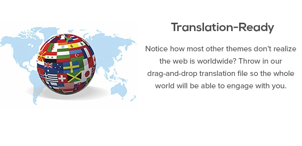 Translation-Ready - Notice how most other themes don't realize the web is worldwide? Throw in our drag-and-drop translation file so the whole world will be able to engage with you.