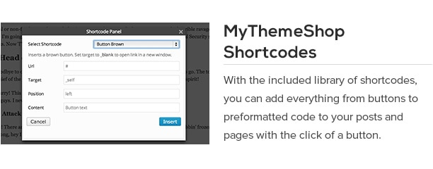 With the included library of shortcodes, you can add everything from buttons to preformatted code to your posts and pages with the click of a button.