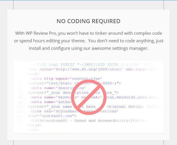 No Coding Needed - With WP Review Pro, you won't have to tinker around with complex code or spend hours editing your theme.  You don't need to code anything, just install and configure using our awesome settings manager.