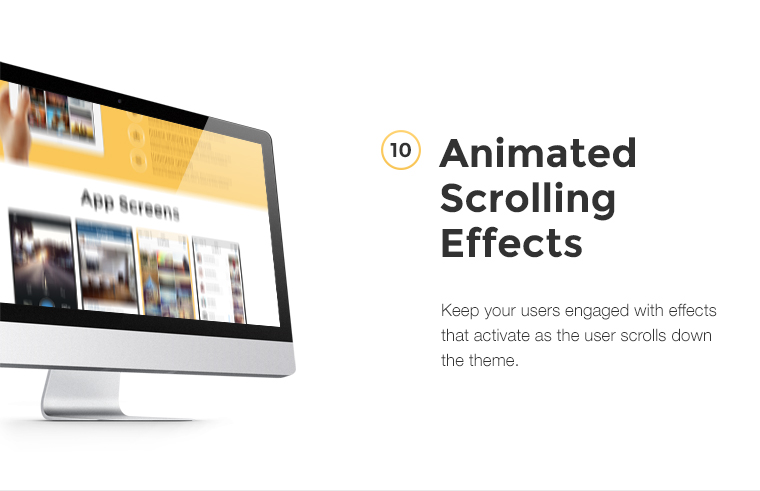 Keep your users engaged with effects that activate as the user scrolls down the theme.