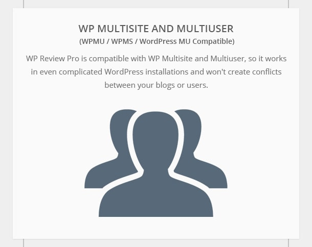 WP Multisite and Multiuser Compatible - WP Review Pro is compatible with WP Multisite and Multiuser, so it works in even complicated WordPress installations and won't create conflicts between your blogs or users.