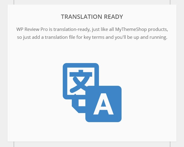 Translation-Ready - WP Review Pro is translation-ready, just like all MyThemeShop products, so just add a translation file for key terms and you'll be up and running.