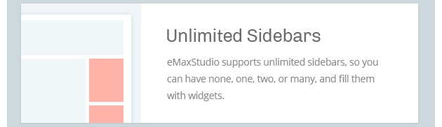 eMaxStudio supports unlimited sidebars, so you can have none, one, two, or many, and fill them with widgets.