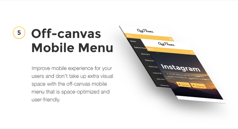 Improve mobile experience for your users and don't take up extra visual space with the off-canvas mobile menu that is space-optimized and user-friendly.