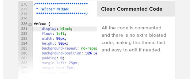Clean Commented Code. All the code is commented and there is no extra bloated code, making the theme fast and easy to edit if needed.