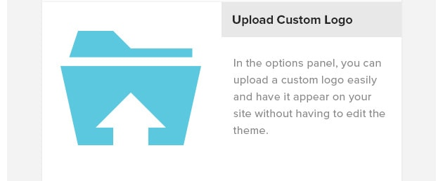 Custom Logo Upload. In the options panel, you can upload a custom logo easily and have it appear on your site without having to edit the theme.