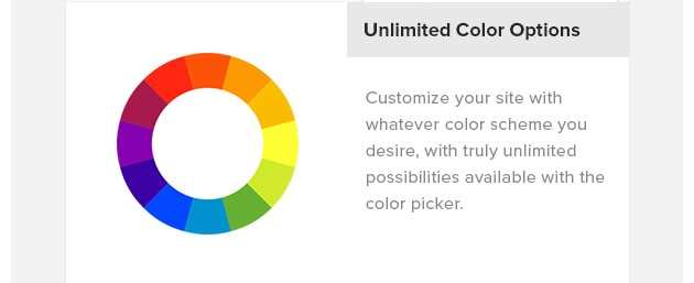 Unlimited Color Options. Customize your site with whatever color scheme you desire, with truly unlimited possibilities available with the color picker.