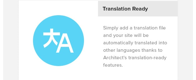 Translation Ready. Simply add a translation file and your site will be automatically translated into other languages thanks to Architect's translation-ready features.