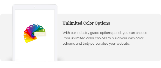 With our industry grade options panel, you can choose from unlimited color choices to build your own color scheme and truly personalize your website.