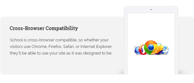 School is cross-browser compatible, so whether your visitors use Chrome, Firefox, Safari, or Internet Explorer, they'll be able to use your site as it was designed to be.