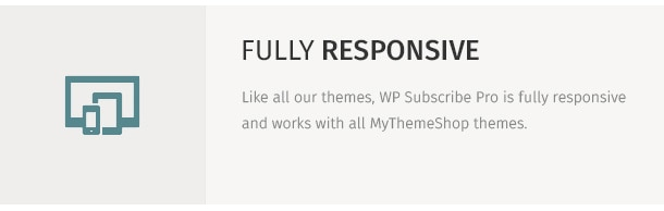 Like all our themes, WP Subscribe Pro is fully responsive and works with all MyThemeShop themes.