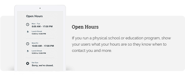 If you run a physical school or education program, show your users what your hours are so they know when to contact you and more.