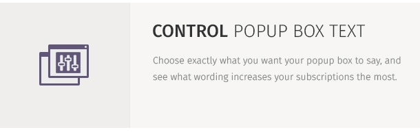Choose exactly what you want your popup box to say, and see what wording increases your subscriptions the most.