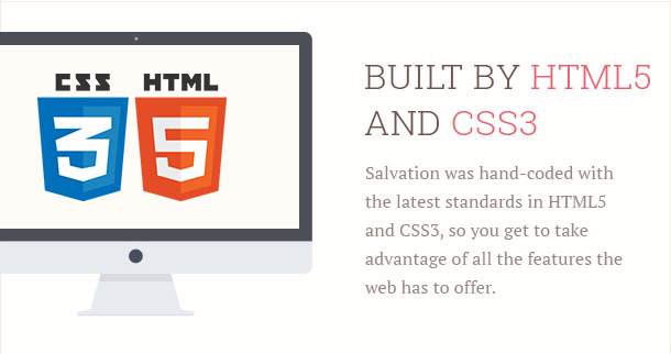 Salvation was hand-coded with the latest standards in HTML5 and CSS3, so you get to take advantage of all the features the web has to offer.