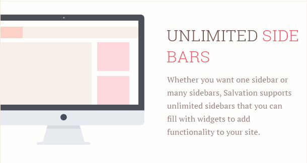 Whether you want one sidebar or many sidebars, Salvation supports unlimited sidebars that you can fill with widgets to add functionality to your site.