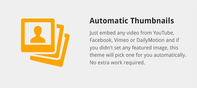Just embed any video from YouTube, Facebook, Vimeo or DailyMotion and if you didn't set any featured image, this theme will pick one for you automatically. No extra work required.