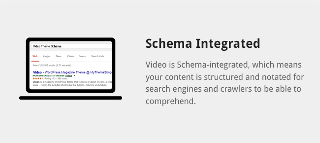 Video is Schema-integrated, which means your content is structured and notated for search engines and crawlers to be able to comprehend.