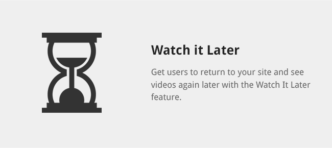 Get users to return to your site and see videos again later with the Watch It Later feature.