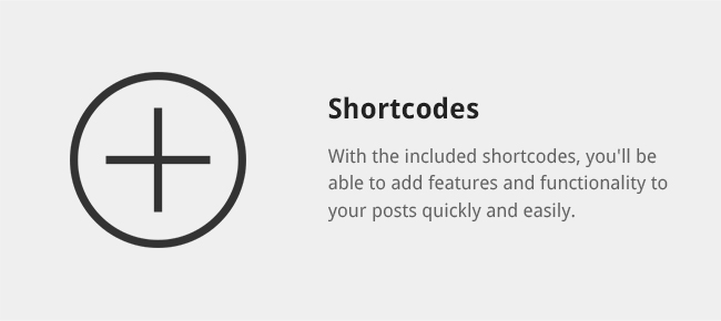 With the included shortcodes, you'll be able to add features and functionality to your posts quickly and easily.