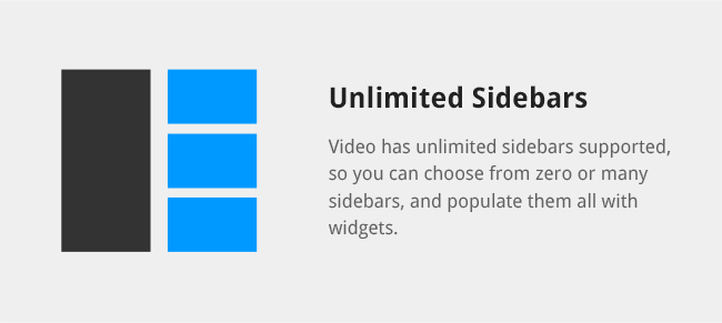Video has unlimited sidebars supported, so you can choose from zero or many sidebars, and populate them all with widgets.