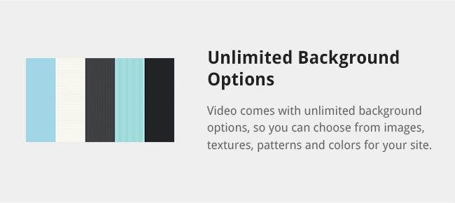 Video comes with unlimited background options, so you can choose from images, textures, patterns and colors for your site.
