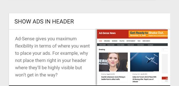 Ad-Sense gives you maximum flexibility in terms of where you want to place your ads. For example, why not place them right in your header where they'll be highly visible but won't get in the way?