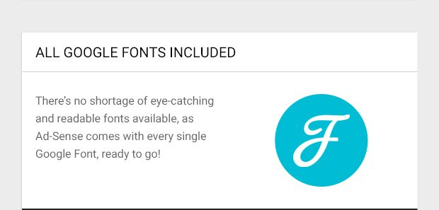 There's no shortage of eye-catching and readable fonts available, as Ad-Sense comes with every single Google Font, ready to go!