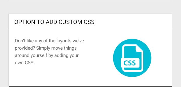 Don't like any of the layouts we've provided? Simply move things around yourself by adding your own CSS!