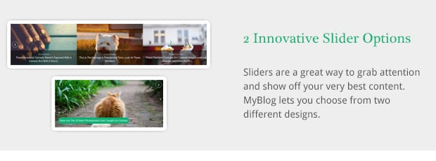 Sliders are a great way to grab attention and show off your very best content. MyBlog lets you choose from two different designs.