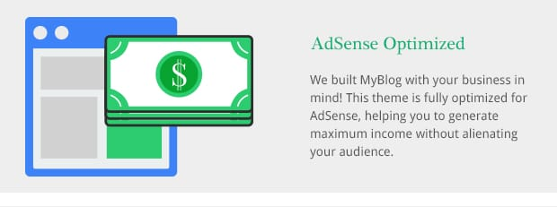 We built MyBlog with your business in mind! This theme is fully optimized for AdSense, helping you to generate maximum income without alienating your audience.