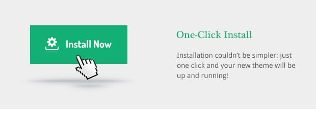 Installation couldn't be simpler: just one click and your new theme will be up and running!